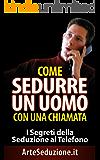 Come Sedurre un Uomo con Una Chiamata: I Segreti della Seduzione al Telefono (come conquistare un uomo, come sedurre un uomo)