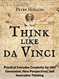 Think Like da Vinci: Practical Everyday Creativity for Idea Generation, New Perspectives, and Innovative Thinking (Think Smarter, Not Harder Book 5)