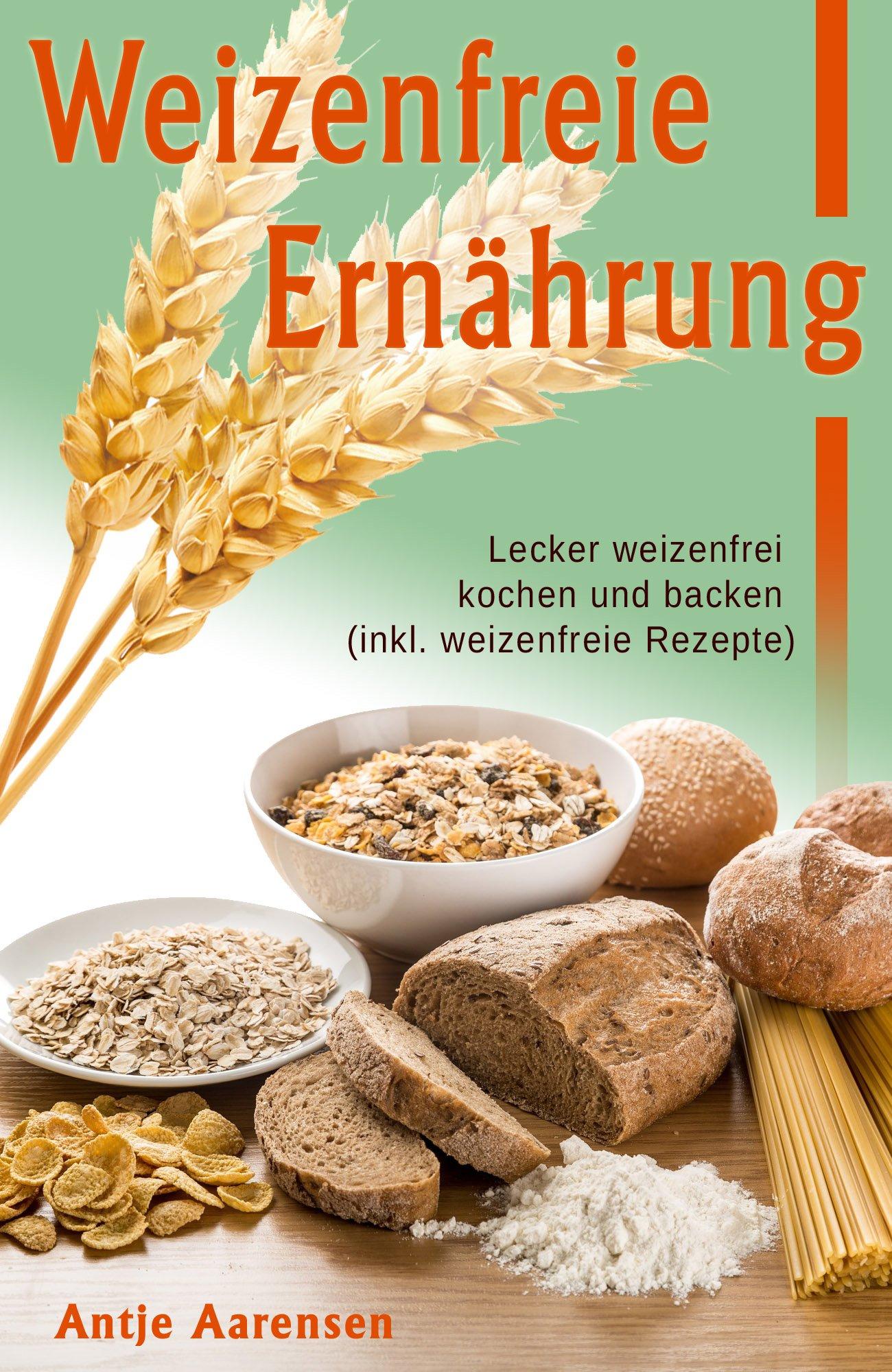 Weizenfreie Ernährung  Lecker Weizenfrei Kochen Und Backen  Inkl. Weizenfreie Rezepte
