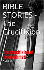 BIBLE STORIES - The  Crucifixion: The  Crucifixion of Jesus Christ