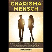 Charisma Mensch: Das revolutionäre 6 Wochen Programm für magische Ausstrahlung und eine Körpersprache der Königsklasse (Körpersprache. Wirkung. Erfolg. 2) (German Edition)