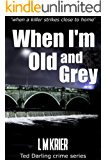 When I'm Old and Grey - when a killer strikes close to home : Ted Darling crime series (DI Ted Darling Book 3)