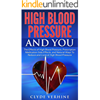 High Blood Pressure And You: The Effects of High Blood Pressure, Prescription Medication Side Effects, and Natural Ways To Reduce and Control High Blood Pressure