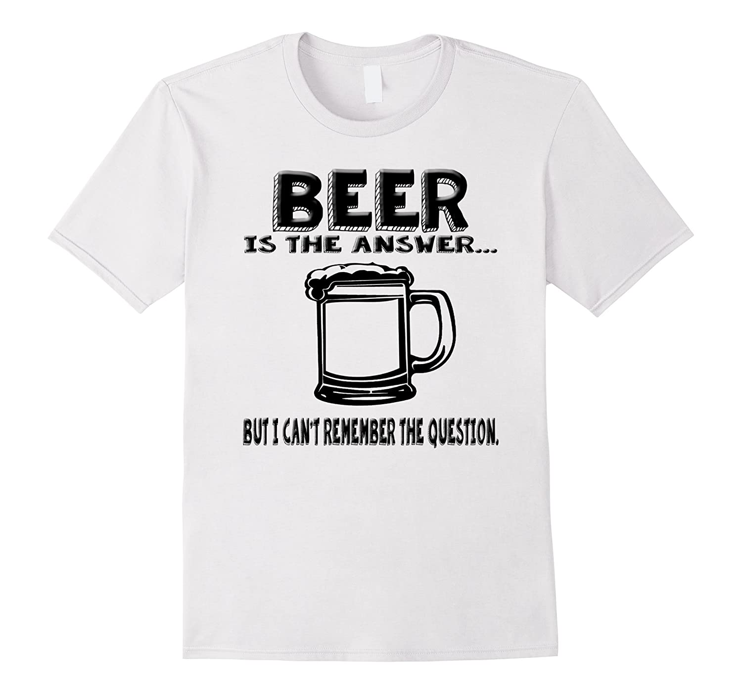 Beer Is The Answer But I Cant Remember The Question t-shirt-RT