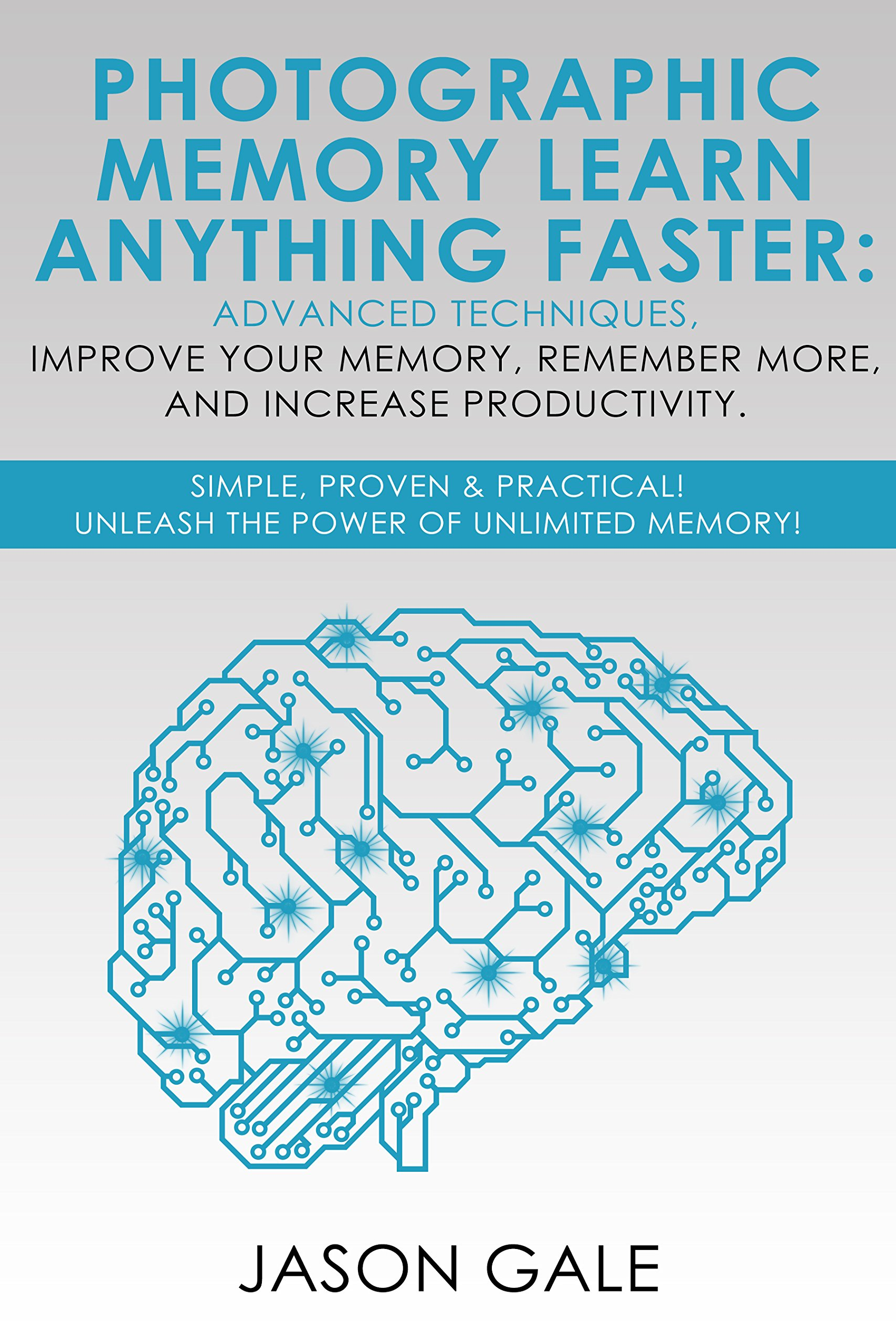 Photographic Memory Learn Anything Faster Advanced Techniques, Improve Your Memory, Remember More, And Increase Productivity: Simple, Proven, & Practical, ... Power of Unlimited Memory! por Jason Gale