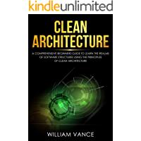 Clean Architecture: A Comprehensive Beginners Guide to Learn the Realms of Software Structures Using the Principles of Clean Architecture