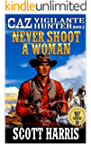 "Never Shoot A Woman: Caz: Vigilante Hunter: A Western Adventure Sequel From The Author of ""Slaughter At Buzzard's Gulch: Caz: Vigilante Hunter"" (The Caz: ... Hunter Western Adventure Series Book 2)"