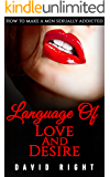 The Language of Love And Desire: How To Make A Men Sexually Addicted To You Book Best Relationship Book And Talk Dirty Program For Womens Great System To Make Him Yours: Improve Your Sex Life