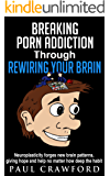 Breaking Porn Addiction Through Rewiring Your Brain: Neuroplasticity forges new brain patterns, giving hope and help no matter how deep the habit (English Edition)