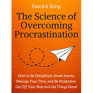 The Science of Overcoming Procrastination: How to Be Disciplined, Break Inertia, Manage Your Time, and Be Productive…