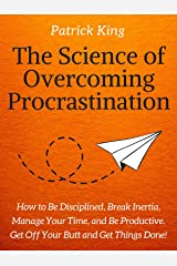The Science of Overcoming Procrastination: How to Be Disciplined, Break Inertia, Manage Your Time, and Be Productive. Get Off Your Butt and Get Things Done! Kindle Edition