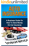 AUTO INSURANCE: A Business Guide On How To Save Money On Car Insurance (Home insurance, car insurance, health insurance) (English Edition)
