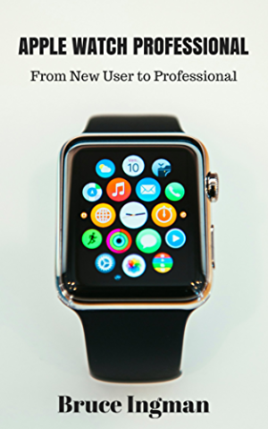 Apple Watch Professional: From New User to Professional (apple; mac; iPhone; iPod; iPad; productivity; health; fitness; iwatch)