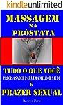 Massagem na Próstata Tudo que Você Precisa Saber para uma Melhor Saúde e Prazer Sexual: Aprenda a ter Orgasmos Poderosos...