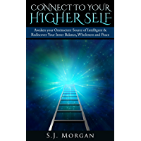 Connect To Your Higher Self: Awaken your Omniscient Source of Intelligence & Rediscover Your Inner Balance, Wholeness…