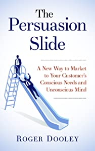 The Persuasion Slide - A New Way to Market to Your Customer's Conscious Needs and Unconscious Mind: Use Psychology and Behavior Research to Influence and Persuade
