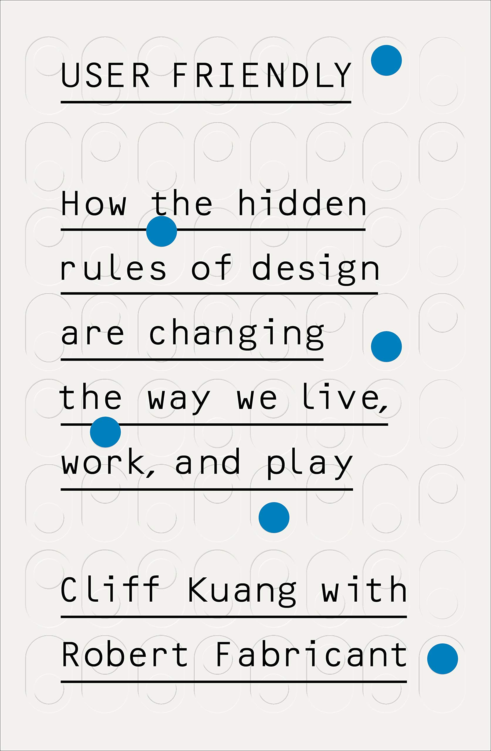 User Friendly  How The Hidden Rules Of Design Are Changing The Way We Live Work And Play  English Edition