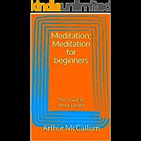 Meditation; Meditation for beginners: The road to inner peace (Meditation, Mind, body, soul, inner peace, beginners, yoga, Zen,awakening, mindfulness, relaxation, spirit) (English Edition)