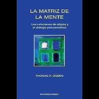 La Matriz de la Mente: Las Relaciones de Objeto y el Dialogo Psicoanalitico