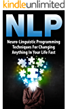 NLP: Neuro-Linguistic Programming Techniques For Changing Anything In Your Life Fast (English Edition)