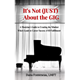 It's Not (JUST) About the Gig: A Musician's Guide to Creating the Mindset Which Leads to Career Success AND Fulfillment