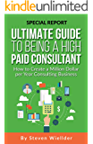 Ultimate Guide To Being a High Paid Consultant: How to Create a Million Dollar  per Year Consulting Business