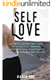 Self Love: Achieve Lasting Self Love with Positive Thinking, Unconditional Confidence, and Unshakeable Self Esteem (English Edition)