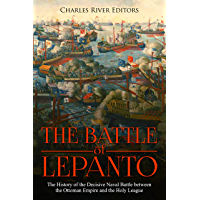 The Battle of Lepanto: The History of the Decisive Naval Battle between the Ottoman Empire and the Holy League (English Edition)