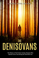 The Denisovans: The History of the Extinct Archaic Humans Who Spread Across Asia during the Paleolithic Era Kindle Edition