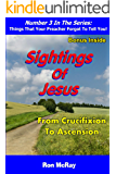 Sightings Of Jesus: From Crucifixion To Ascension (Things That Your Preacher Forgot To Tell You! Book 3)