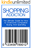 Shopping Addiction: The Ultimate Guide for How to Overcome Compulsive Buying And Spending (Compulsive Spending…