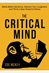 The Critical Mind: Make Better Decisions, Improve Your Judgment, and Think a Step Ahead of Others Kindle Edition