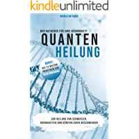 Quantenheilung: zur Heilung von Schmerzen, Krankheiten und körperlichen Beschwerden - Ratgeber für Ihre Gesundheit!