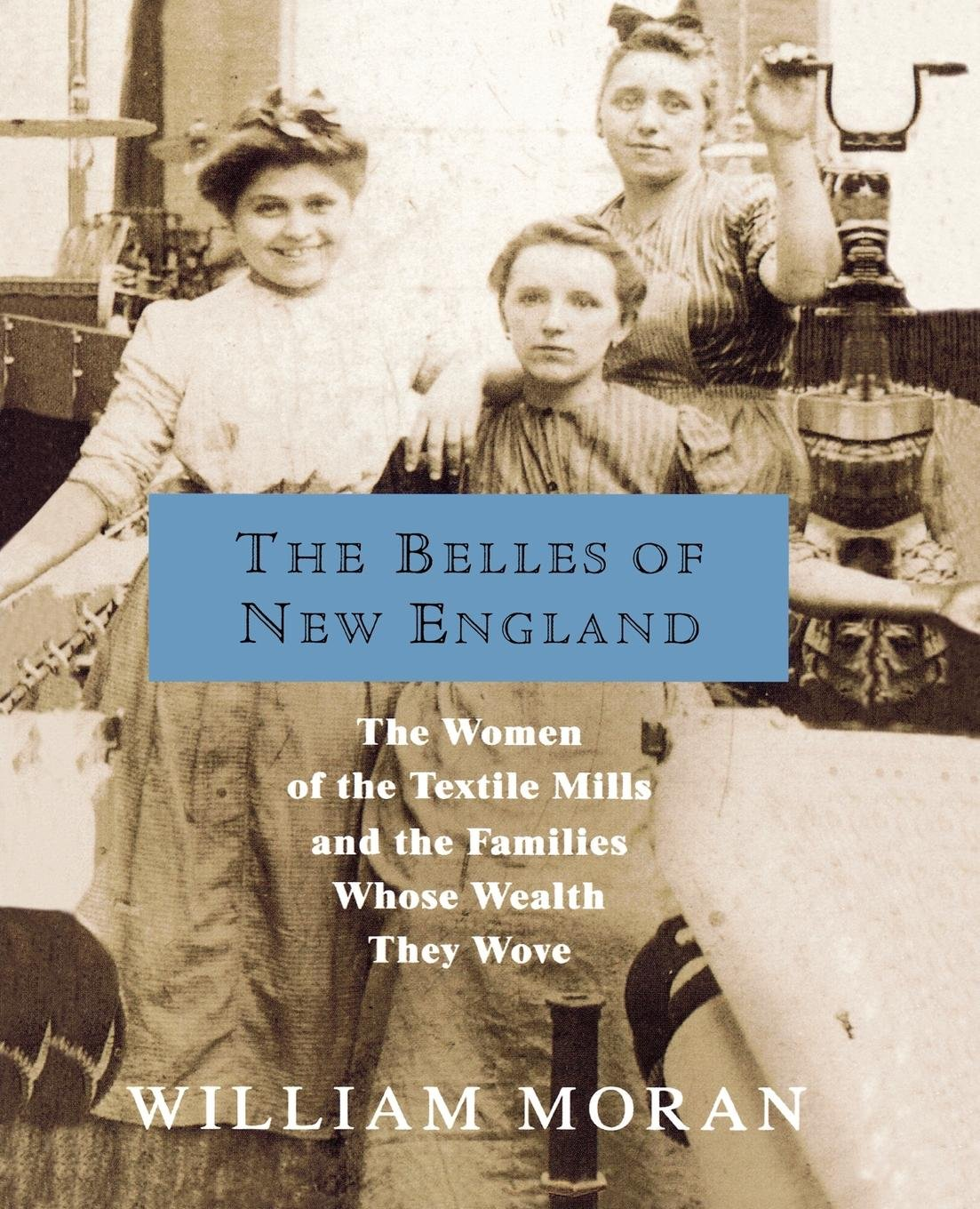 The Belles of New England: The Women of the Textile Mills and the Families Whose Wealth They Wove ebook