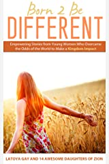 Born 2 Be Different: Empowering Stories From Young Women Who Overcame the World to Make a Kingdom Impact Kindle Edition