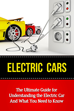Electric Cars: The Ultimate Guide for Understanding the Electric Car And What You Need to Know (Beginner's Introductory Guide; Tesla Model S; Nissan Leaf; Chevrolet Volt; i-MiEV; Smart Car)