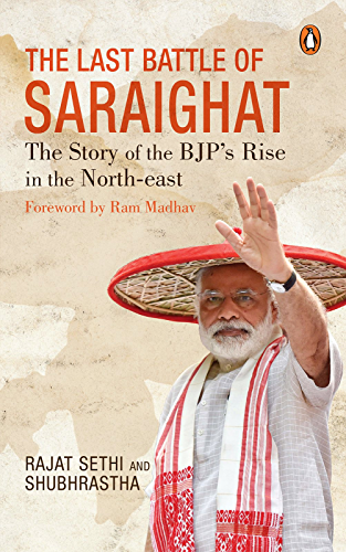 The Last Battle of Saraighat: The Story of the BJP�s Rise in the North-east