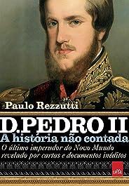 D. Pedro II: O último imperador do Novo Mundo revelado por cartas e documentos inéditos (A história não contada)