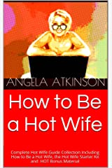 How to Be a Hot Wife: Complete Hot WIfe Guide Collection Including How to Be a Hot Wife, the Hot Wife Starter Kit and HOT Bonus Material Kindle Edition
