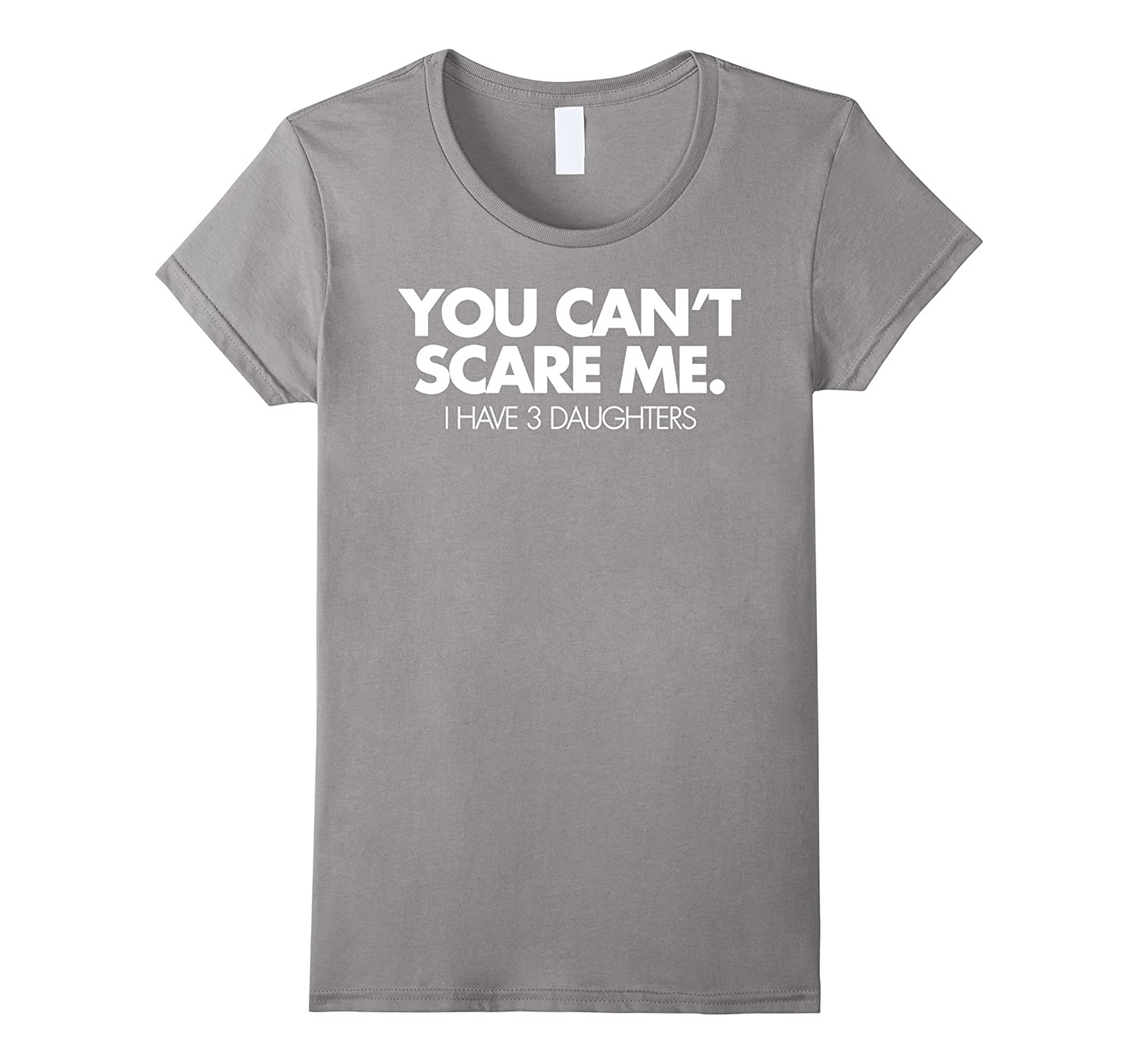 You Can't Scare Me I Have 3 Daughters Funny Family Dad Shirt-Teehay