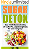 Sugar Detox: Sugar Detox for Beginners, Including a 30 Day Meal Plan, Energy Boosting Recipes, And Tips on Staying Sugar Free (Sugar Free, Detox Diet, and Engery Reset Diets Book 1)