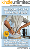 The Solution For Back Pain Relief: How To Relieve Back Pain And Feel Better In One Week – Exercises And Best Practices. No More Back Pain!: Step by Step Process To End Chronic Back Pain Forever