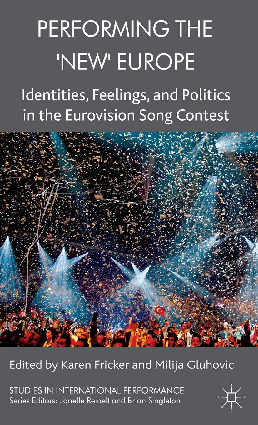 Performing the 'New' Europe: Identities, Feelings and Politics in the Eurovision Song Contest (Studies in International Performance) by Palgrave Macmillan