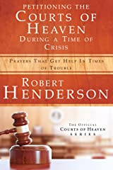 Petitioning the Courts of Heaven During Times of Crisis: Prayers That Get Help in Times of Trouble Kindle Edition