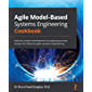 Agile Model-Based Systems Engineering Cookbook: Improve system development by applying proven recipes for effective…
