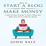 How to Start a Blog and Make Money: A Step-By-Step Strategy to Start a Blog and Make Your First $ 1000 per Month