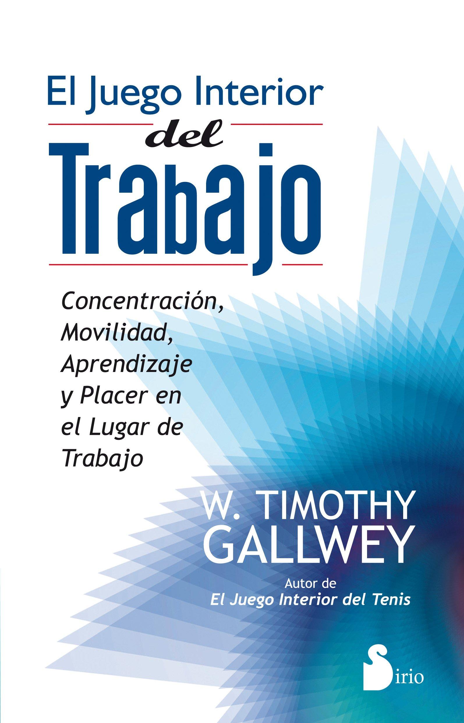 JUEGO INTERIOR DEL TRABAJO, EL: CONCENTRACION, MOVILIDAD, APRENDIZAJE Y  PLACER EN LUGAR DE TRABAJO 2012: Amazon.es: W TIMOTHY GALLWEY, Antonio Luis  Gómez ...