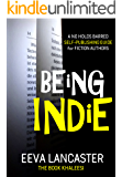 BEING INDIE: A No Holds Barred Self-Publishing Guide for Fiction Authors (Independent Publishing Series Book 1)