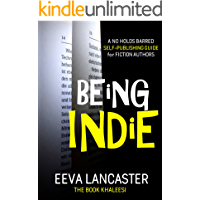 BEING INDIE: A No Holds Barred Self-Publishing Guide for Authors (Independent Publishing Series Book 1)