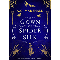 A Gown of Spider Silk: A Short Retelling of Cinderella (Once Upon a Short Story Book 2)